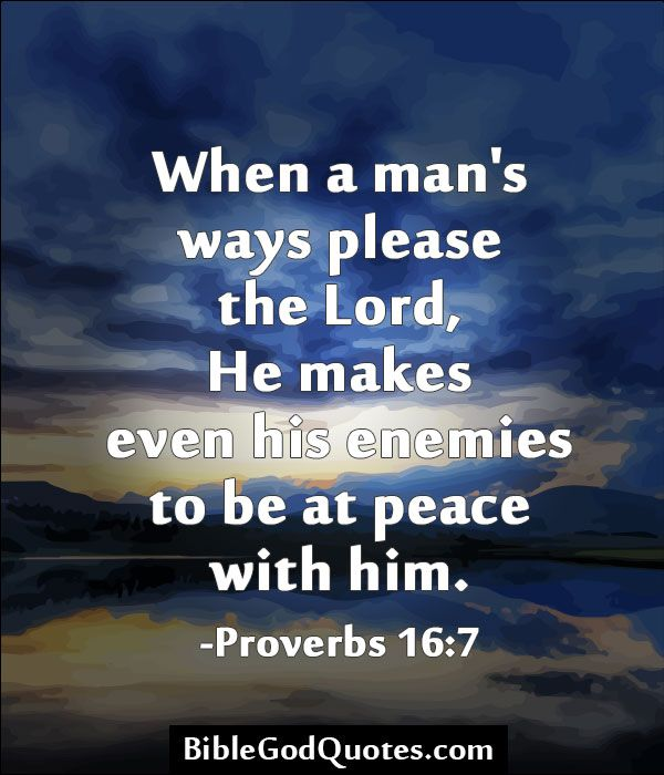 When a man's ways please the Lord, He makes even his enemies to be at peace with him. -Proverbs 16:7