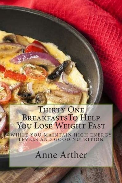 Thirty One Breakfasts To Help You Lose Weight Fast --: while maintaining high energy and good health (lose weight fast)