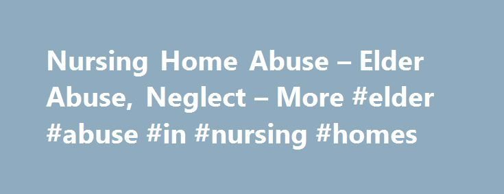 Nursing Home Abuse – Elder Abuse, Neglect – More #elder #abuse #in #nursing #homes http://philippines.remmont.com/nursing-home-abuse-elder-abuse-neglect-more-elder-abuse-in-nursing-homes/  # Nursing HomeAbuse Guide Nursing Home Abuse Guide Over 3.2 million adults living in nursing homes and other long term care facilities in the U.S. As many as 40 percent of all adults will enter a nursing home at some point during their lives and as the U.S. population ages, the number of nursing home…