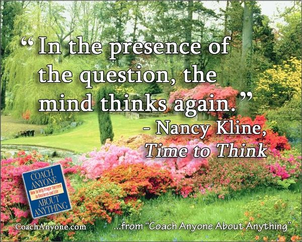 """""""In the presence of the question, the mind thinks again."""" — Nancy Kline, Time to Think"""