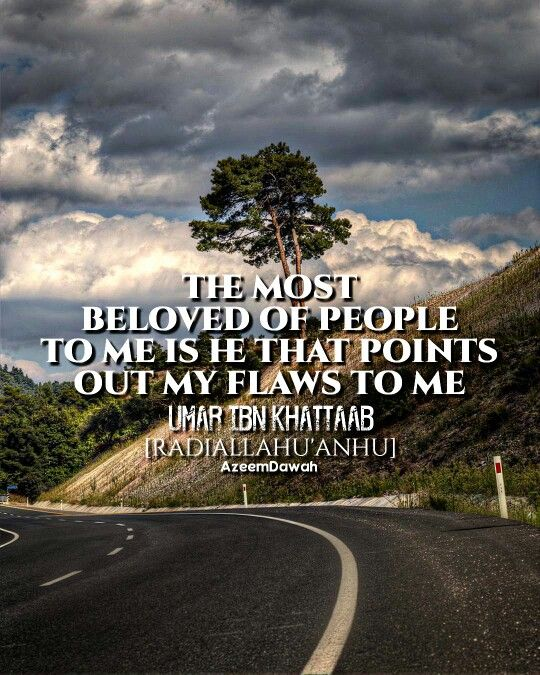 """""""The most beloved of people to me is he that points out my flaws to me.""""  'Umar ibn Al-Khattaab [radiallaahu'anhu]"""