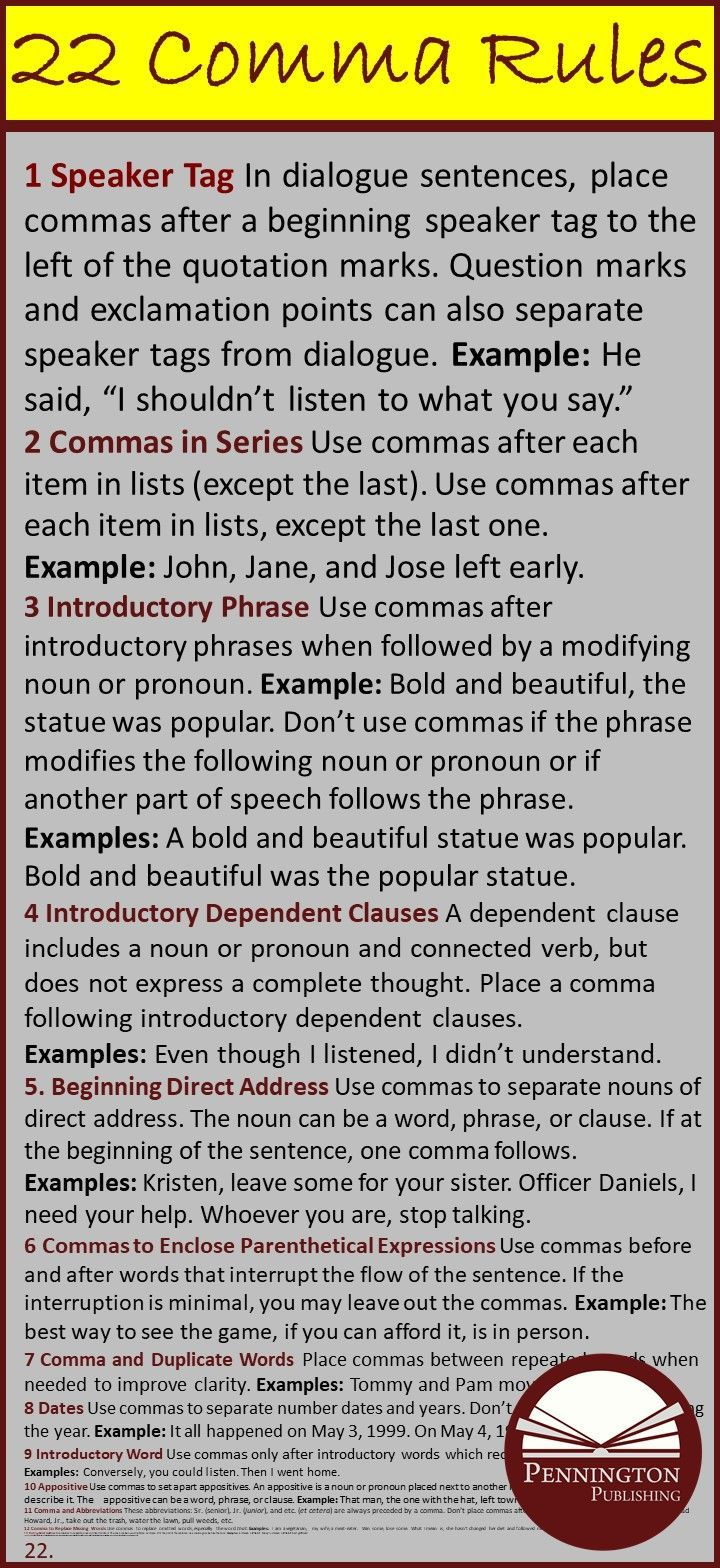"When should you use a comma and when should not? It could be a life or death matter. After all, ""Let's eat Grandma"" is considerably different than ""Let's eat, Grandma."" Sometimes these mechanics and grammar rules do serve a purpose.  Here's the 22 comma rules from The Pennington Manual of Style to answer all of your comma questions."