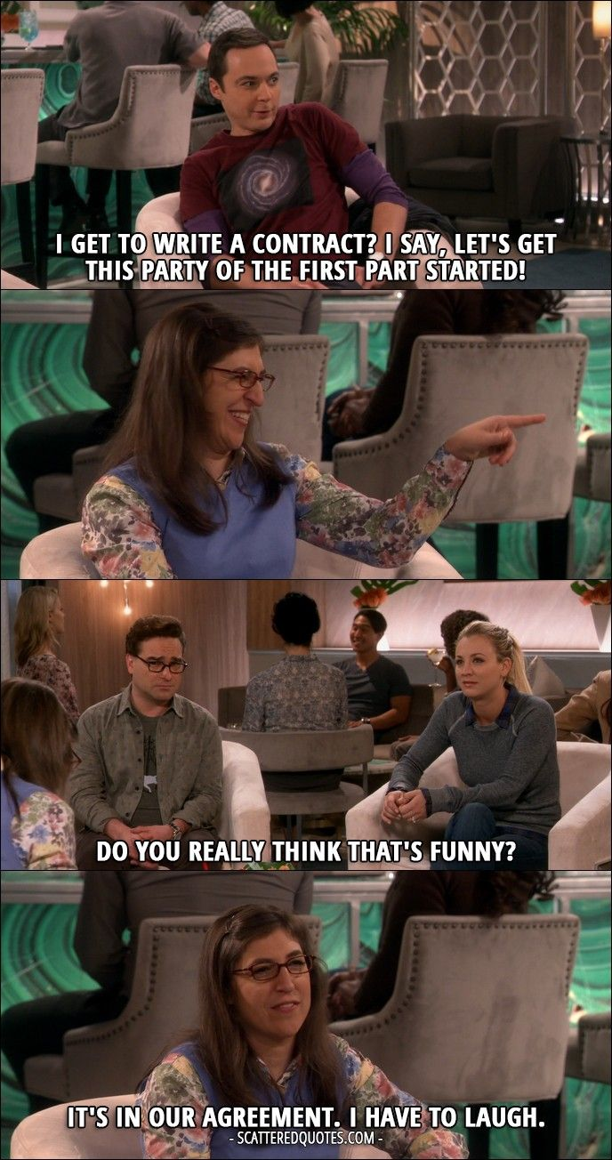 Quote from The Big Bang Theory 10x13 │  Sheldon Cooper: I get to write a contract? I say, let's get this party of the first part started! (Amy laughs) Penny Hofstadter: Do you really think that's funny? Amy Farrah Fowler: It's in our agreement. I have to laugh.