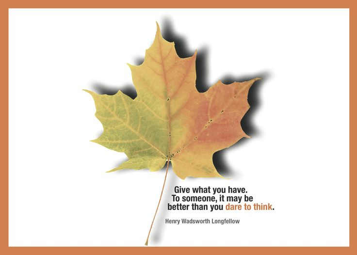 Give what you have.  To someone, it may be better than you dare to think. - Henry Wadsworth Longfellow