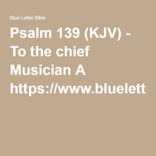 Psalm 139 (KJV) - To the chief Musician A https://www.blueletterbible.org/search/search.cfm?Criteria=like+a+child&t=KJV#s=s_primary_0_1