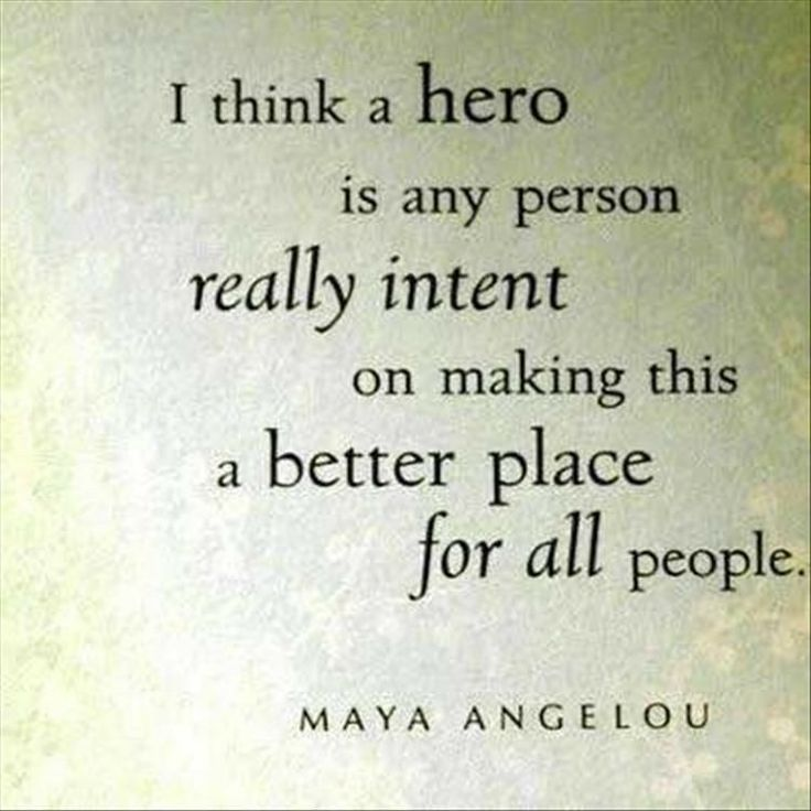 """""""I think a hero is any person really intent on making this a better place for all people."""" -Maya Angelou"""