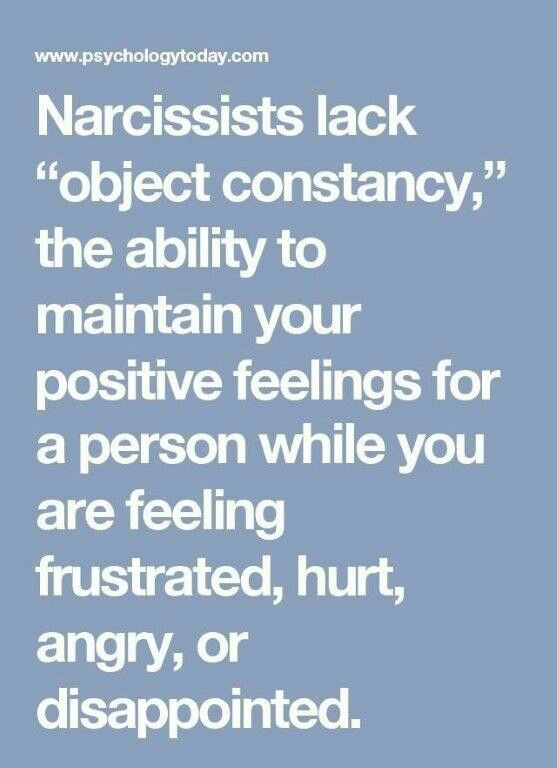 """Narcissists lack """"object constancy,"""" the ability to maintain your positive feelings for a person while you are feeling frustrated, hurt, angry, or disappointed."""