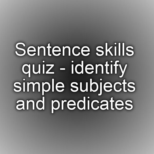 Sentence skills quiz - identify simple subjects and predicates