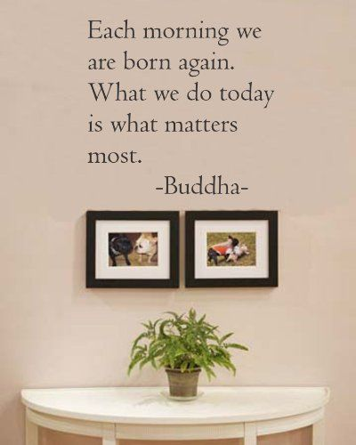 Each morning we are born again. What we do today is what matters most. Buddha Vinyl wall art Inspirational quotes and saying home decor decal sticker Newsee Decals,http://www.amazon.com/dp/B008P6SKDK/ref=cm_sw_r_pi_dp_-xYYsb1779RP6AYE