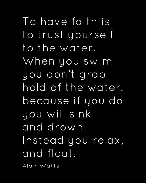 """""""To have faith is to trust yourself to the water. When you swim, you don't grab hold of the water, because if you do you will sink and drown. Instead you relax, and float."""" - Alan Watts"""