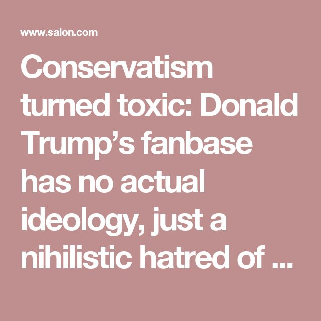 conservatism turned toxic donald trumps fanbase actual ideology just nihilistic hatred liberals