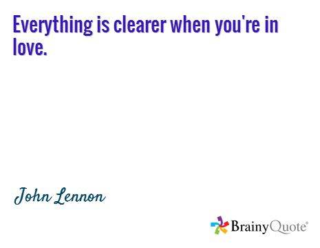 Everything is clearer when you're in love. / John Lennon