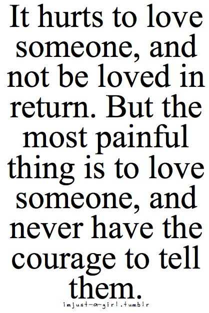 It hurts to love someone and not be loved in return, but the most painful thing is to love someone and never have the courage to tell them.