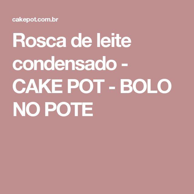 Rosca de leite condensado - CAKE POT - BOLO NO POTE