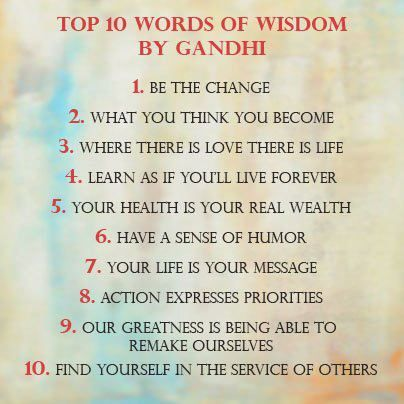 Wise Words from Gandhi:          This man was so wise, we come back to his work often today in our busy hectic lives. Lessons we could have learned long ago and as time went on they left our memory and way of being. Be the change you seek. Your life is your message to the world. Our greatness is in being able to remake ourselves.