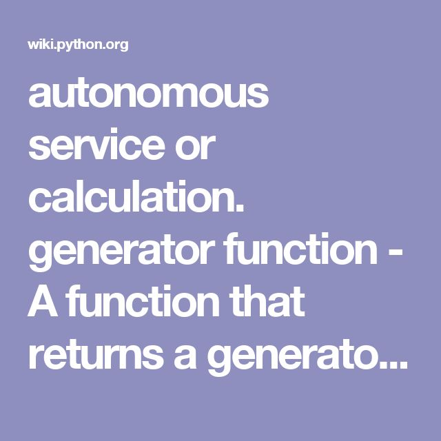 autonomous service or calculation. generator function - A function that returns a generator iterator. Its definition looks like a normal function definition except that it uses the keyword yield. Generator functions often contain one or more for or while loops that yield elements. The function execution is stopped at the yield keyword (returning the result) and its resumed there when the next element is requested (e.g., by the builtin function next()). For details see PEP 0255 and PEP 0342…