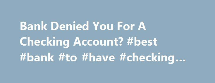Bank Denied You For A Checking Account? #best #bank #to #have #checking #account http://colorado-springs.remmont.com/bank-denied-you-for-a-checking-account-best-bank-to-have-checking-account/  # Bank denied you for a checking account? Opening a new checking account isn t as simple as bringing some cash to the bank and making a deposit. Banks and credit unions want to learn about your financial past before establishing an account with you, and they do this by running a bank history report on…