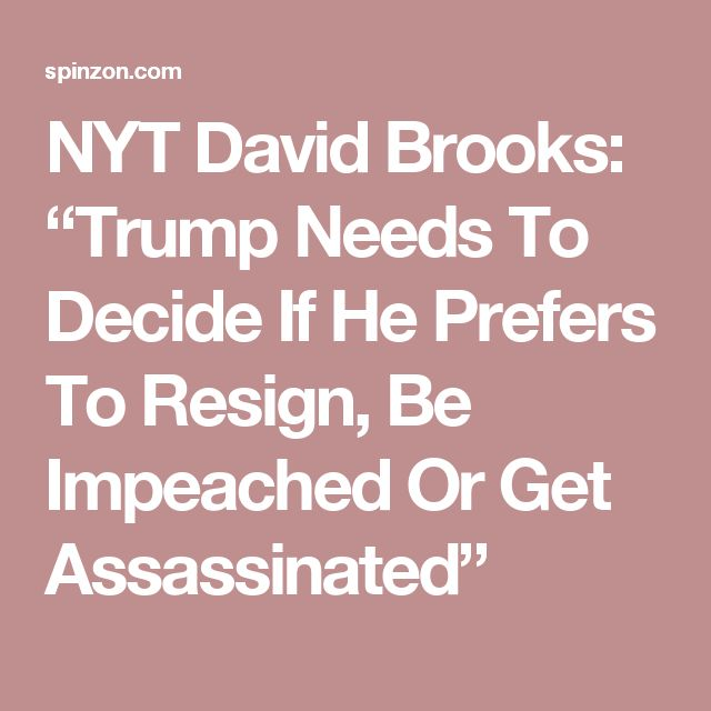 "NYT David Brooks: ""Trump Needs To Decide If He Prefers To Resign, Be Impeached Or Get Assassinated"""