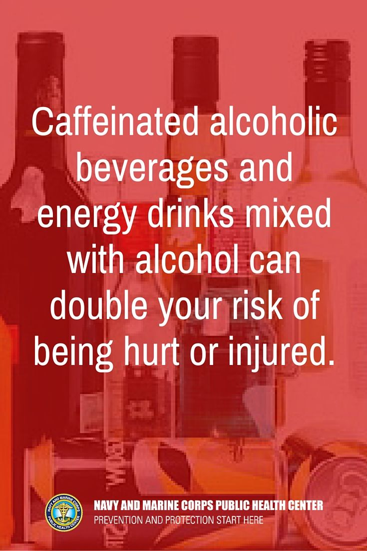 Did you know? Caffeinated alcoholic beverages and energy drinks mixed with alcohol can double your risk of being hurt or injured, riding with an intoxicated driver, being taken advantage of sexually or taking advantage of another sexually.