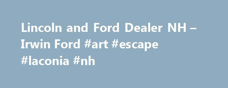 Lincoln and Ford Dealer NH – Irwin Ford #art #escape #laconia #nh http://nebraska.nef2.com/lincoln-and-ford-dealer-nh-irwin-ford-art-escape-laconia-nh/  # Irwin Ford Lincoln Laconia Ford, Lincoln Dealer Irwin Ford Lincoln serving Laconia New Hampshire offers great low prices, factory rebates, and factory incentives for new Ford, Lincoln & used Ford, Lincoln cars, vans and SUVs to all of our neighbors in Laconia, Tilton, Meredith, Concord, and Manchester. Our Expert Service & Parts staff…