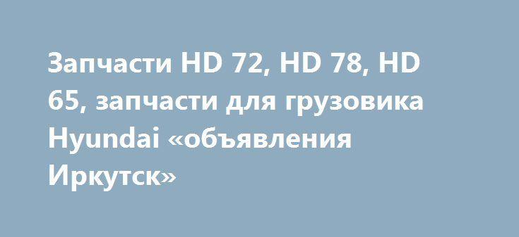Запчасти HD 72, HD 78, HD 65, запчасти для грузовика Hyundai «объявления Иркутск» http://www.pogruzimvse.ru/doska54/?adv_id=38284 СпецКорея предлагает запчасти:   - для грузовиков Hyundai HD 65, HD 72, HD 78, HD 120, HD 170, HD 210, HD 250, HD 260, HD 270, HD 370, HD 450, HD 500, HD 1000. Hyundai Gold.    - для грузовиков Kia Granto.    - для грузовиков Daewoo Ultra, Daewoo Novus, Daewoo Super Novus, Daewoo Prima.    - для автобусов Hyundai Universe Space (Luxury, Noble) AeroCity 540…
