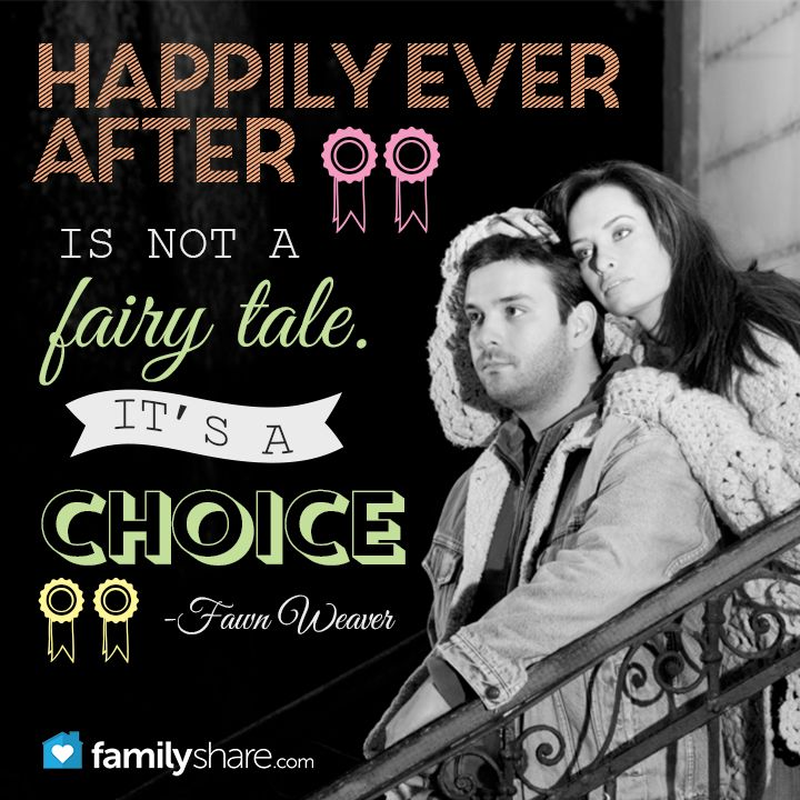 """""""Happily ever after is not a fairy tale. It's a choice."""" -Fawn Weaver"""