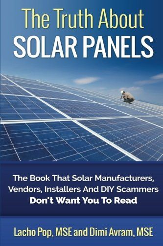 The Truth About Solar Panels: The Book That Solar Manufacturers Vendors Installers And DIY Scammers Dont Want You To Read