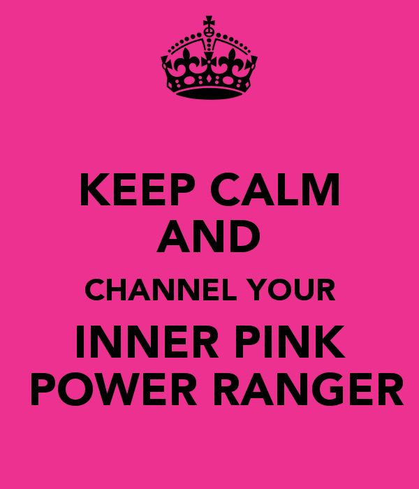 KEEP CALM AND CHANNEL YOUR INNER PINK  POWER RANGER