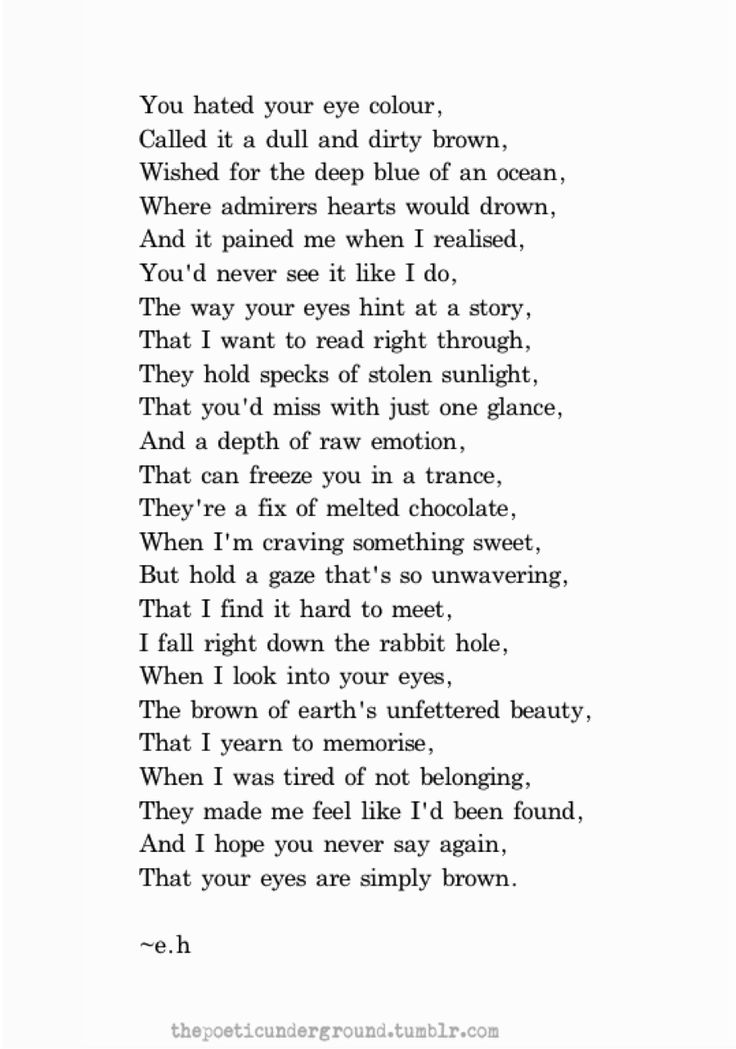 If you cannot be a poet, be the poem.<-------my eyes are brown and I have always wished they were deep blue or emerald green but this poem makes me feel good