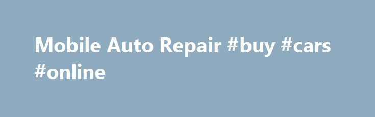 Mobile Auto Repair #buy #cars #online http://pakistan.remmont.com/mobile-auto-repair-buy-cars-online/  #mobile auto repair # Mobile Auto Repair Kirby Lombard, ready to come to your home or work with his mobile auto repair shop . Mobile auto repair by Kirby the Mobile Mechanic is a superior alternative to sitting around waiting in a dirty automotive mechanic waiting room for your car to be repaired any more. Kirby Lombard the mobile mechanic of Mobile Pros car repair service can come to your…
