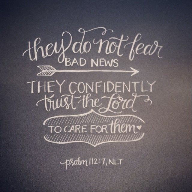 Psalm 112:7 They do not fear bad news. They confidently trust the Lord to care for them. (I want this kind of confidence)