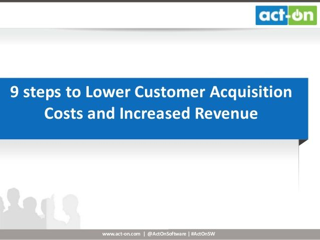 9 steps to Lower Customer Acquisition Costs and Increased Revenue by Act-On Software, via SlideShare