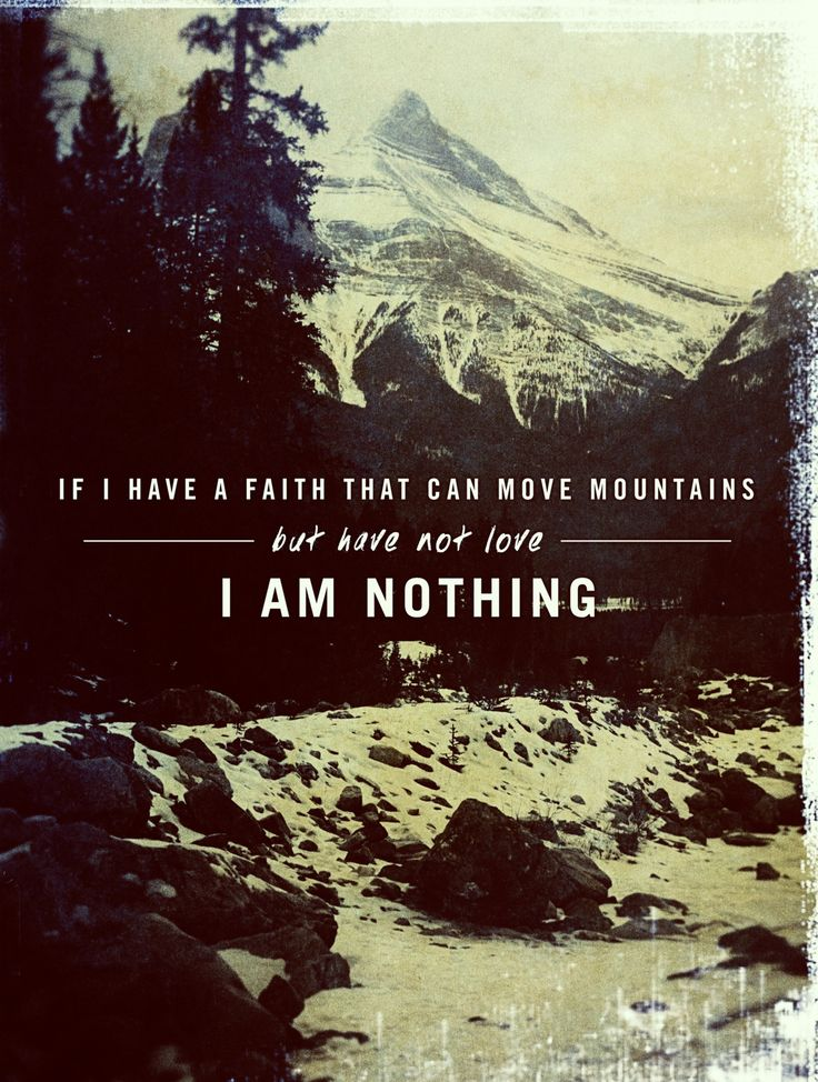 And if I have prophetic powers (the gift of interpreting the divine will and purpose), and understand all the secret truths and mysteries and possess all knowledge, and if I have [sufficient] faith so that I can remove mountains, but have not love (God's love in me) I am nothing (a useless nobody). (1 Corinthians 13:2 AMP)