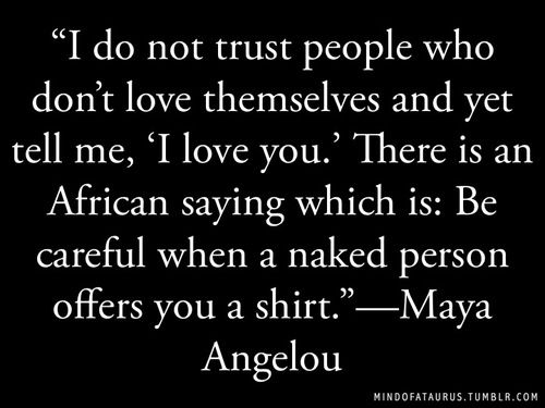 Be careful when a naked person offers you a shirt. - Maya Angelou