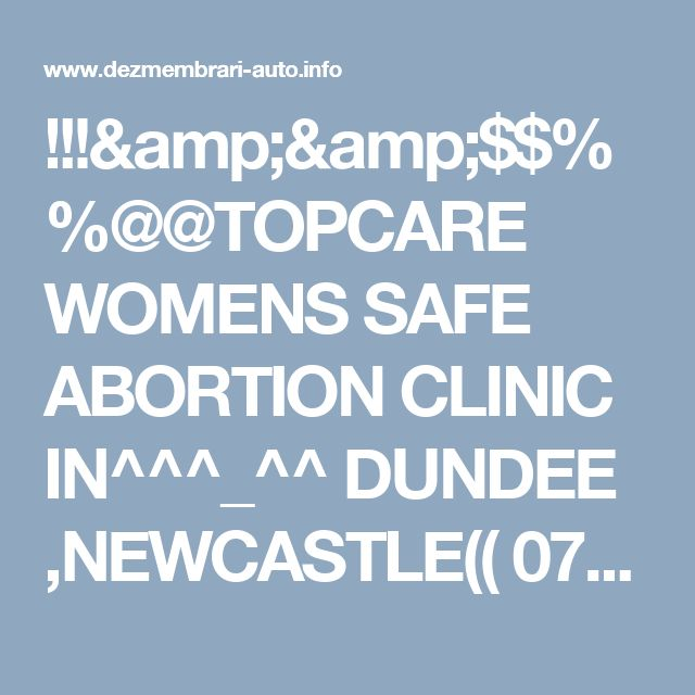 !!!&&$$%%@@TOPCARE WOMENS SAFE ABORTION CLINIC IN^^^_^^ DUNDEE ,NEWCASTLE(( 0782899575)) PILLS ON SALE DR NANCY Oferta Galati DUNDEE NEWCASTLE
