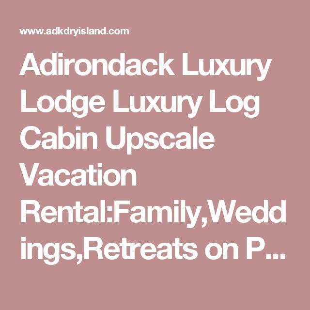 Adirondack Luxury Lodge Luxury Log Cabin Upscale Vacation Rental:Family,Weddings,Retreats on Private Upper Saranac Lake Island.