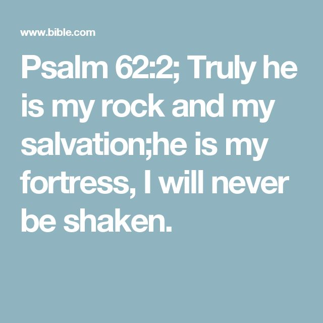 Psalm 62:2; Truly he is my rock and my salvation;he is my fortress, I will never be shaken.