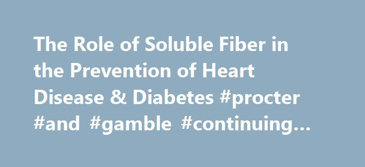 The Role of Soluble Fiber in the Prevention of Heart Disease & Diabetes #procter #and #gamble #continuing #education http://west-virginia.remmont.com/the-role-of-soluble-fiber-in-the-prevention-of-heart-disease-diabetes-procter-and-gamble-continuing-education/  # The Role of Soluble Fiber in the Prevention of Heart Disease & Diabetes This activity has been planned and implemented in accordance with the accreditation requirements and policies of the Accreditation Council for Continuing…