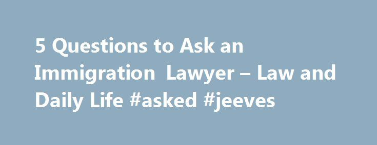 5 Questions to Ask an Immigration Lawyer – Law and Daily Life #asked #jeeves http://ask.remmont.com/5-questions-to-ask-an-immigration-lawyer-law-and-daily-life-asked-jeeves/  #ask an attorney online # 5 Questions to Ask an Immigration Lawyer By Jenny Tsay, Esq. on February 26, 2014 8:18 AM For people from foreign countries who want to stay in the United States or become a citizen, what…Continue Reading