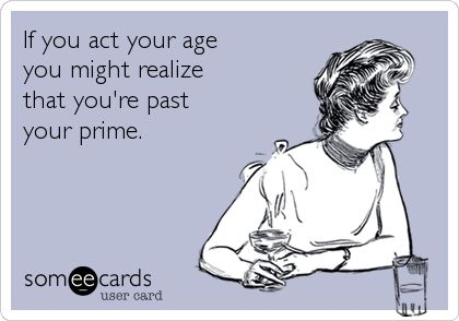 If you act your age you might realize that you're past your prime.