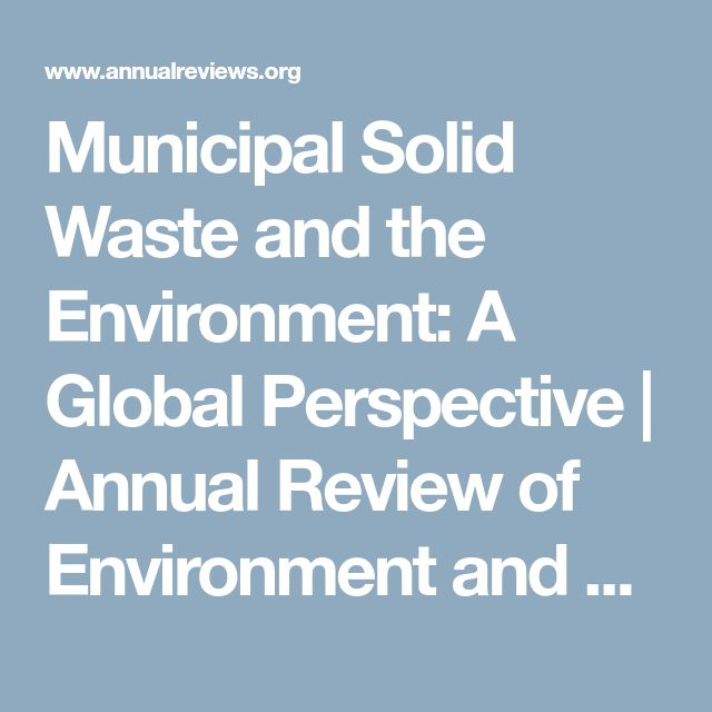 Municipal Solid Waste and the Environment: A Global Perspective | Annual Review of Environment and Resources      Municipal Solid Waste and the Environment: A Global Perspective  Sintana E. Vergara and George Tchobanoglous  Annual Review of Environment and Resources 2012 37:1, 277-309