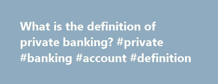 """What is the definition of private banking? #private #banking #account #definition http://eritrea.nef2.com/what-is-the-definition-of-private-banking-private-banking-account-definition/  What is the definition of """"private banking""""? Quick Answer Investopedia lists private banking as a service offered by many financial institutions that gives high net worth individuals personalized banking and investment options along with personal contacts at the bank who handle their accounts. Private banking…"""