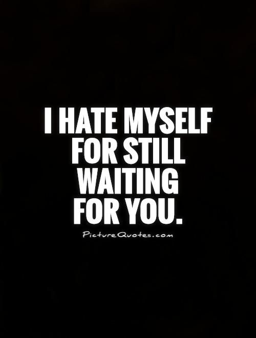 I hate myself for still waiting for you. Picture Quotes.