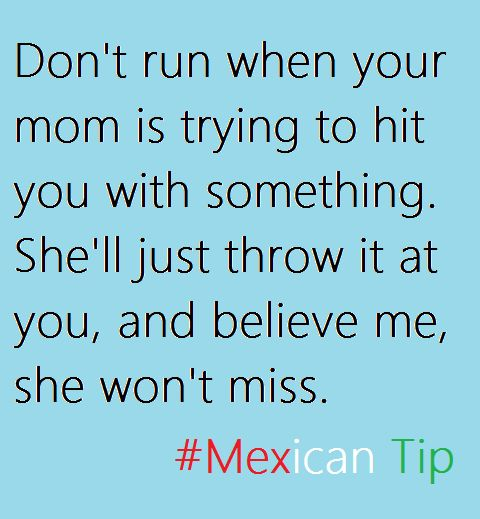 Don't run when your mom is trying to hit you with something. She'll just throw it at you, and believe me, she won't miss.  # Mexican Tip   This is not a joke. For real. No object is too big or too small either. Trust.