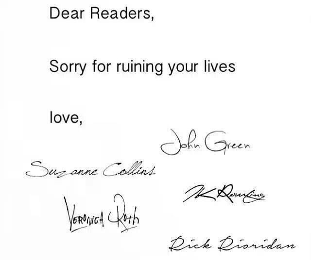 Dear readers, sorry for ruining your lives. Love, John Green, Suzanne Collins, J.K. Rowling, Veronica Roth, and Rick Riordan.
