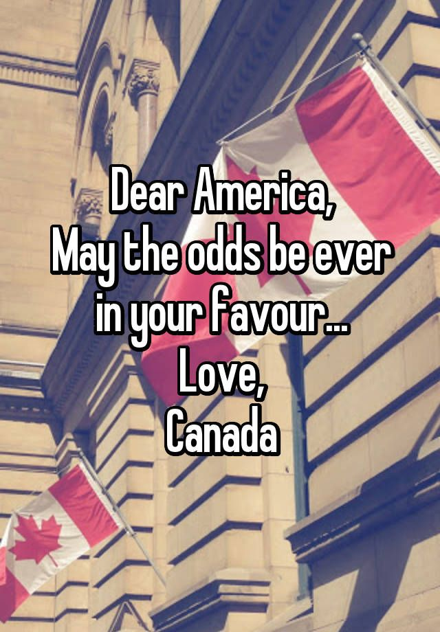 """""""Dear America, May the odds be ever in your favour... Love, Canada"""""""