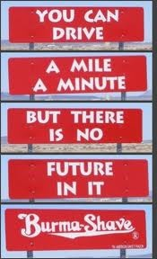 Burma Shave! Always looked forward to traveling to my Grandmothers house and reading these signs along the way.