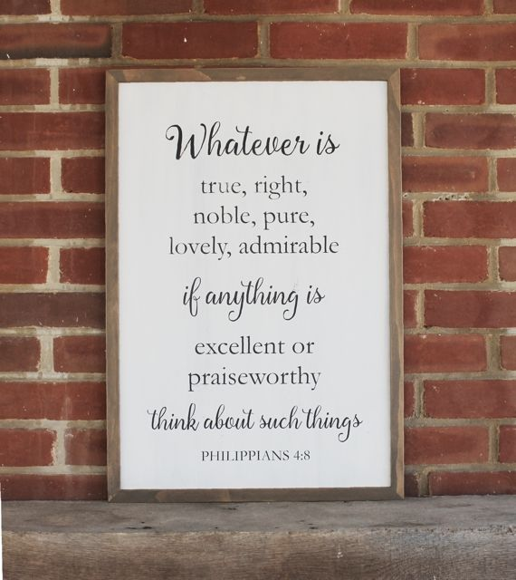 Whatever is True, Right, Noble, Pure, Lovely, Admirableif anything is Excellent or Praiseworthythink about such thingsPhilippians 4:8    This special scripture versewill be a beautiful addition to your home.     Signs are white over gray, sanded and wording can be painted black, gray or tan.  Frames are stained a gray/brown and sanded. Sign measured 17x25 inches.      Each sign is cut to shape and painted with acrylic paint and sanded. The design is then added, each individually
