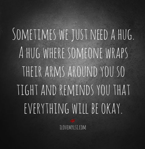 Sometimes I just need a hug. A hug where you wraps your arms around me so tight and remind me that I can do anything I set my mind to doing. Your support gives me strength. Thank you for loving me! :)