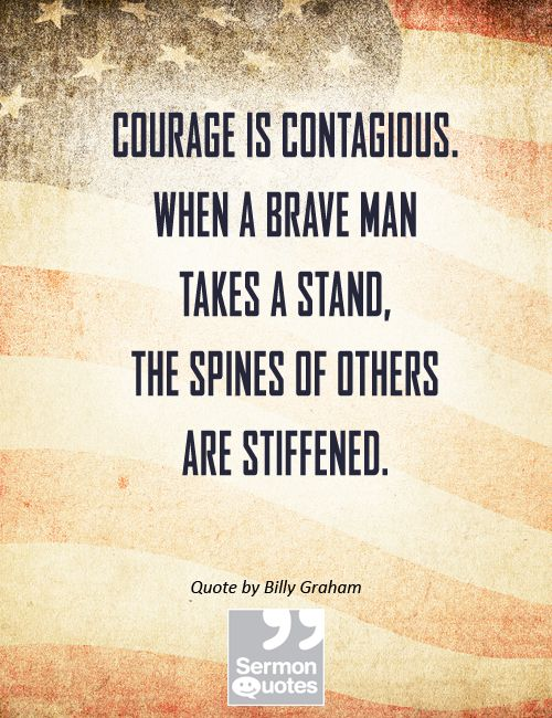 Courage is contagious. When a brave man takes a stand, the spines of others are stiffened. - Billy Graham